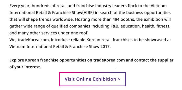 Every year, hundreds of retail and franchise industry leaders flock to the Vietnam International Retail & Franchise Show(VIRF) in search of the business opportunities that will shape trends worldwide. Hosting more than 494 