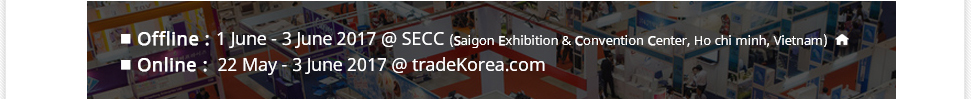 ■ Offline :  1 June - 3 June 2017 @ SECC                      (Saigon Exhibition & Convention Center, Ho chi minh, Vietnam) ■ Online:   22 May - 3 June 2017 @ tradeKorea.com